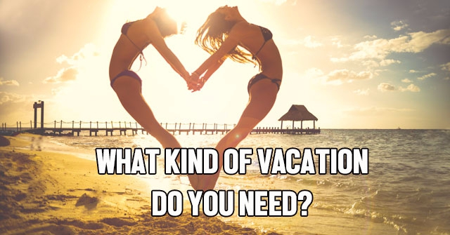 What Kind of Vacation Do You Need?