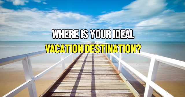 Where Is Your Ideal Vacation Destination?