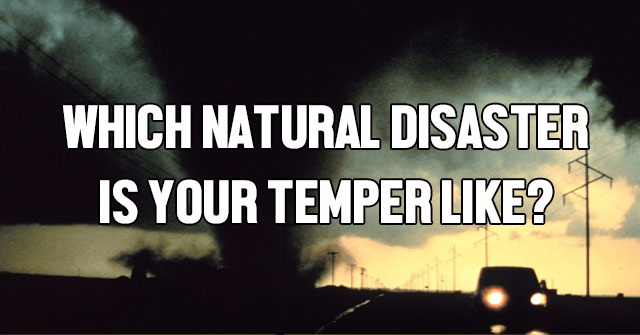 Which Natural Disaster Is Your Temper Like?