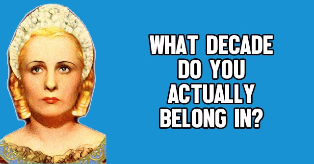 What Decade Do You Actually Belong In?
