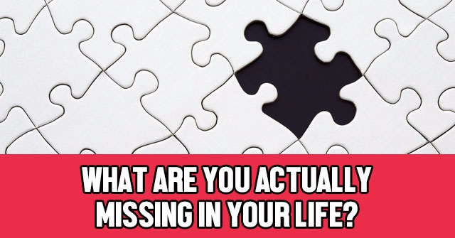 What Are You Actually Missing In Your Life?