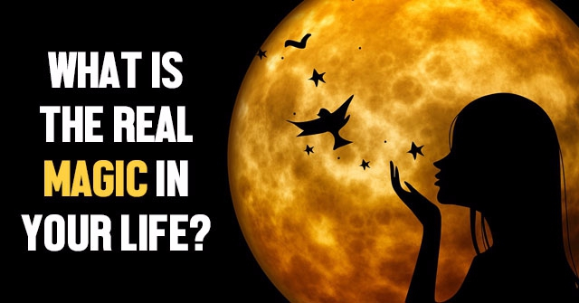 What Is The Real Magic In Your Life?