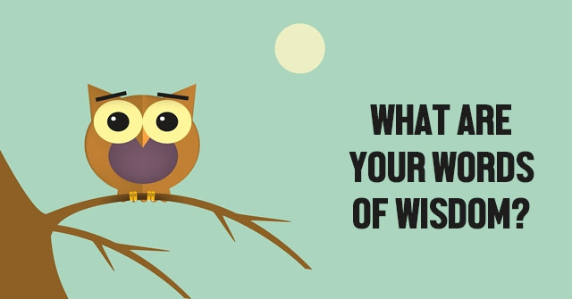 What Are Your Words Of Wisdom?