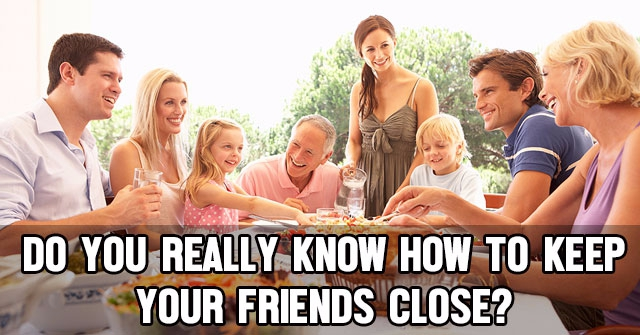 Do You Really Know How To Keep Your Friends Close?