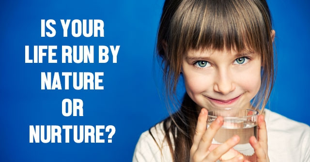 Is Your Life Run By Nature Or Nurture?