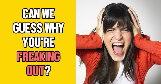 Can We Guess Why You're Freaking Out?