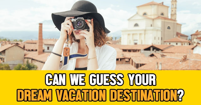 Can We Guess Your Dream Vacation Destination?