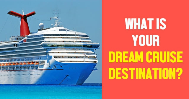 What Is Your Dream Cruise Destination?
