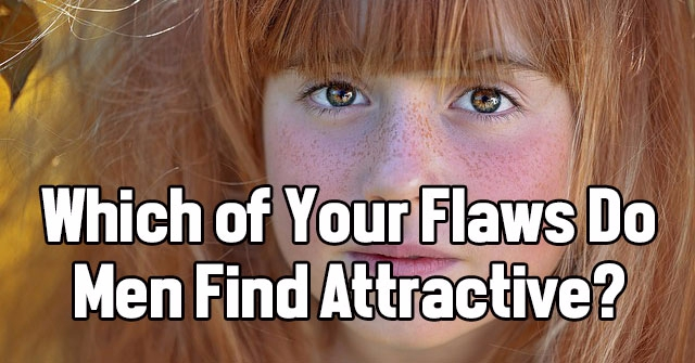 Which of Your Flaws Do Men Find Attractive?
