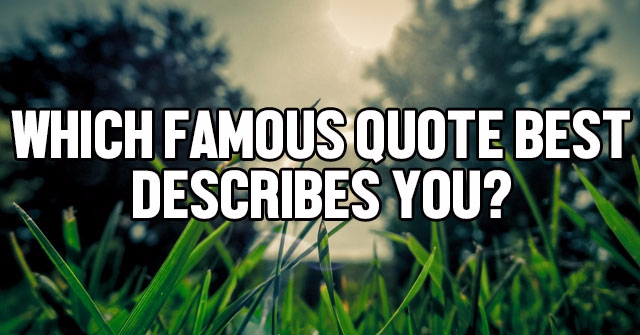 Which Famous Quote Best Describes You?