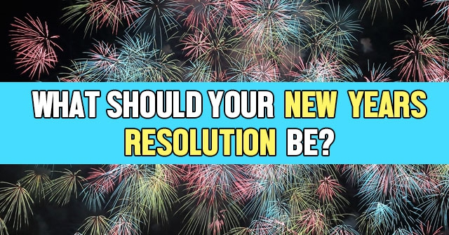What Should Your New Years Resolution Be?