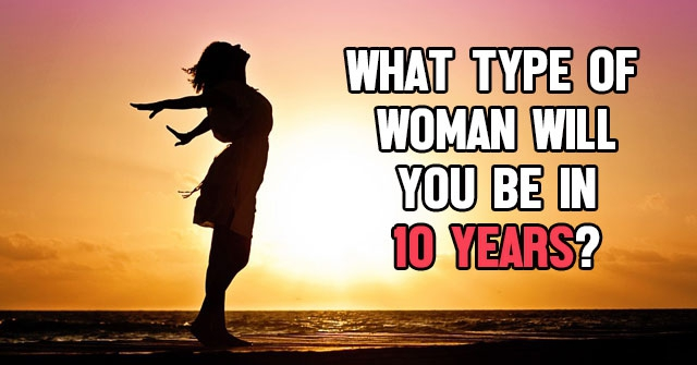 What Type Of Woman Will You Be In 10 Years?