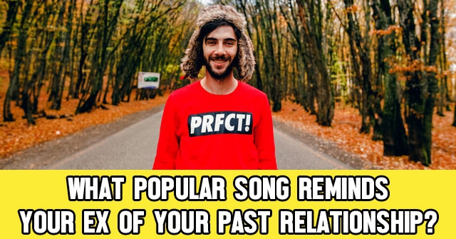 What Popular Song Reminds Your Ex of Your Past Relationship?