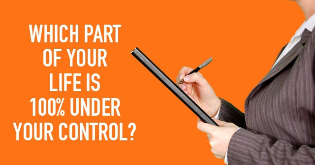 Which Part Of Your LIfe is 100% Under Your Control?
