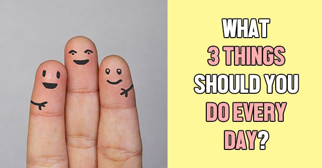 What 3 Things Should You Do Every Day?