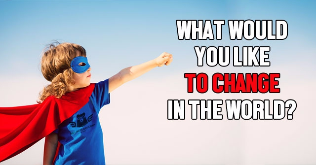 What Would You Like To Change In The World?