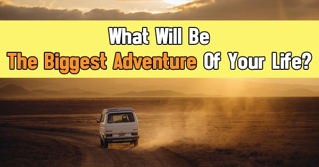 What Will Be The Biggest Adventure Of Your Life?