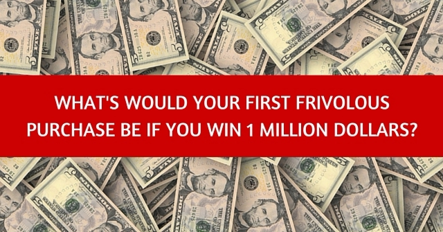 What's Would Your First Frivolous Purchase Be If You Win 1 Million Dollars?