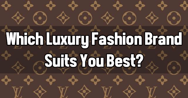 Which Luxury Fashion Brand Suits You Best?