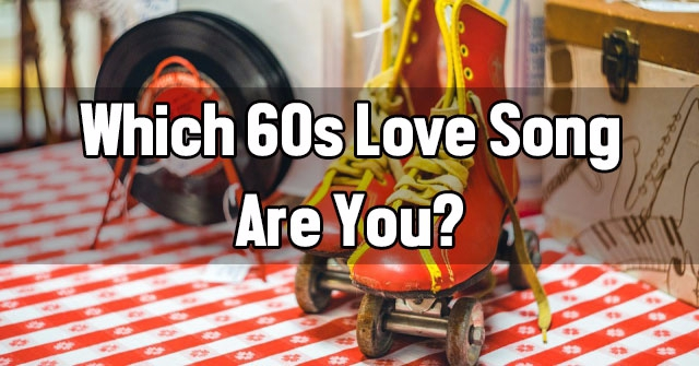 Which 60s Love Song Are You?