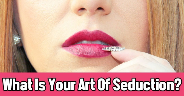 What Is Your Art Of Seduction?