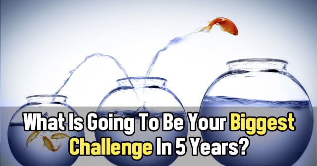 What Is Going To Be Your Biggest Challenge In 5 Years?