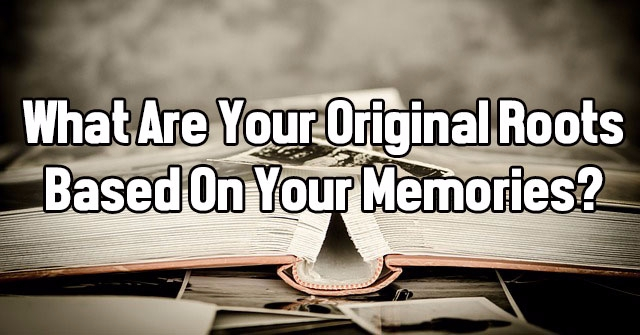 What Are Your Original Roots Based On Your Memories?