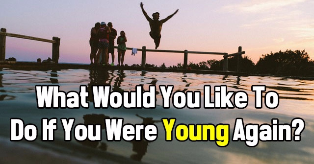 What Would You Like To Do If You Were Young Again?