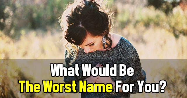 What Would Be The Worst Name For You?