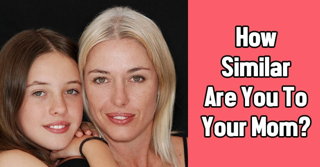 How Similar Are You To Your Mom?