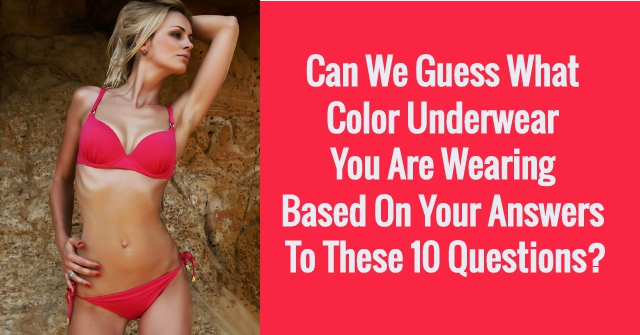 Can We Guess What Color Underwear You Are Wearing Based On Your Answers To These 10 Questions?