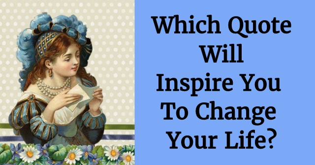 Which Quote Will Inspire You To Change Your Life?