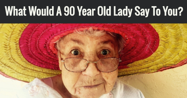 What Would A 90 Year Old Lady Say To You?