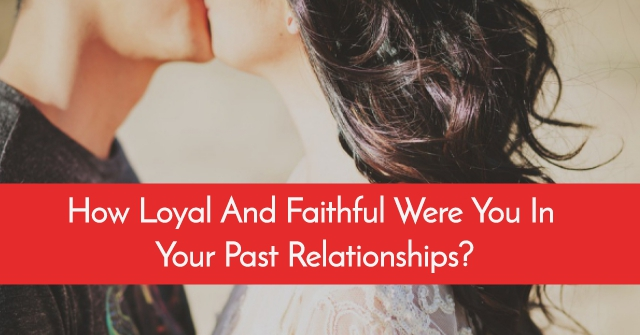 How Loyal And Faithful Were You In Your Past Relationships?