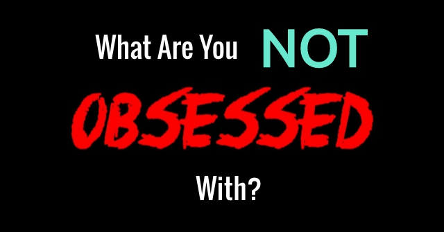 What Are You Not Obsessed With?
