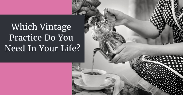 Which Vintage Practice Do You Need In Your Life?