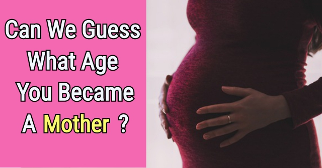 Can We Guess What Age You Became A Mother?