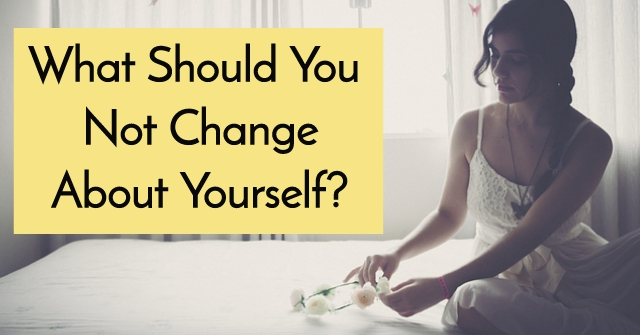 What Should You Not Change About Yourself?