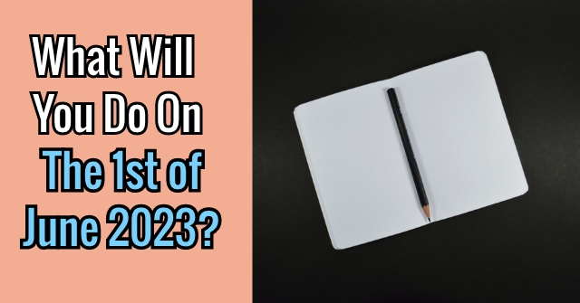 What Will You Do On The 1st of June 2023?