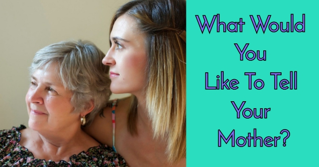What Would You Like To Tell your Mother?