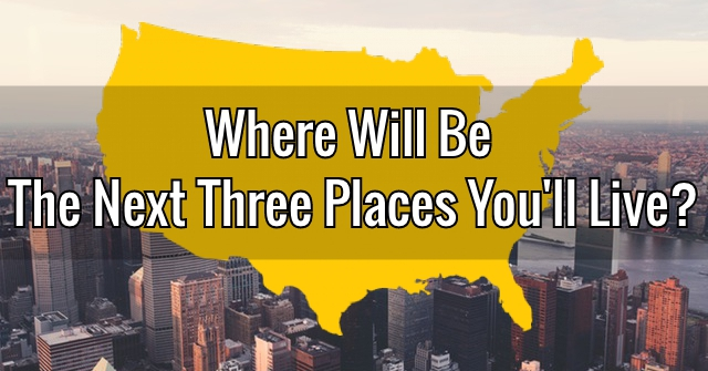 Where Will Be The Next Three Places You'll Live?