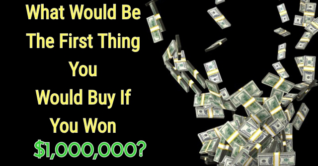 What Would Be The First Thing You Would Buy If You Win $1,000,000?