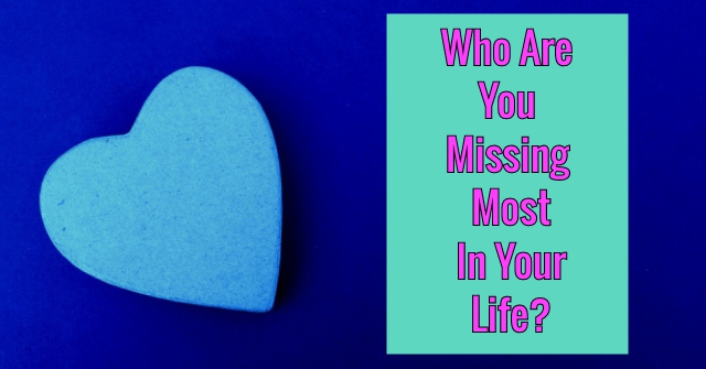 Who Are You Missing Most In Your Life?