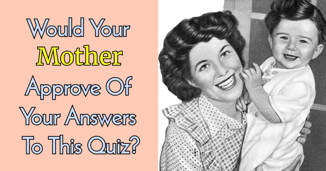 Would Your Mother Approve Of Your Answers To This Quiz?