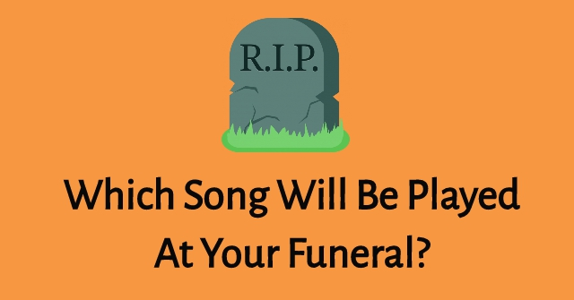 Which Song Will Be Played At Your Funeral?