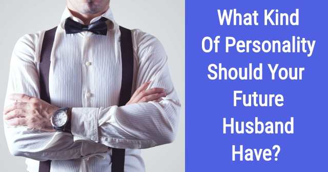 What Kind Of Personality Should Your Future Husband Have?