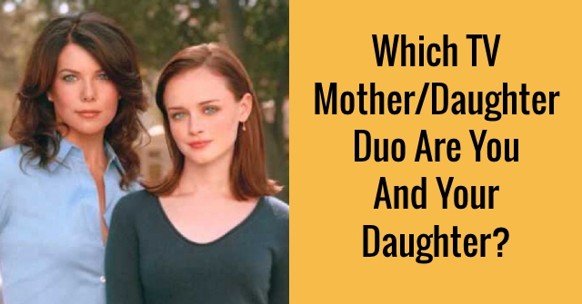 Which TV Mother/Daughter Duo Are You And Your Daughter?