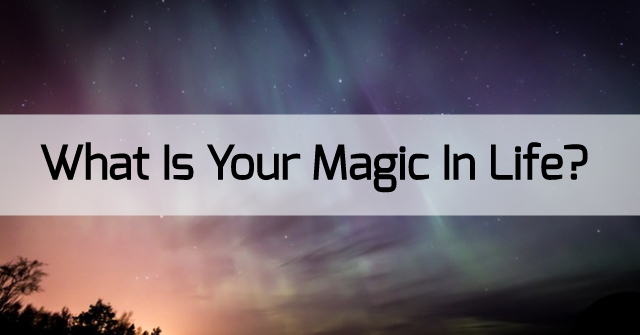What Is Your Magic In Life?