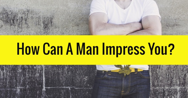 How Can A Man Impress You?