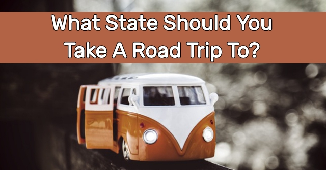 What State Should You Take A Road Trip To?